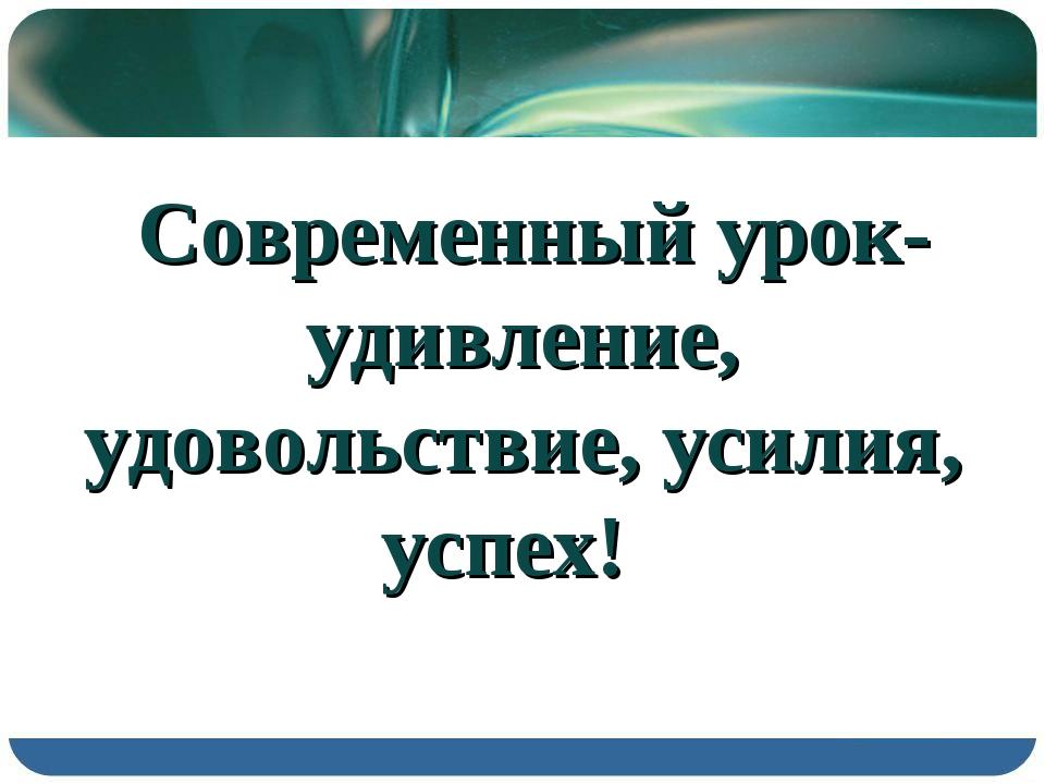 Современный урок- удивление, удовольствие, усилия, успех!
