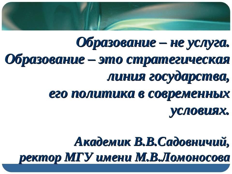 Образование – не услуга. Образование – это стратегическая линия государства,...