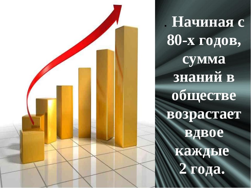 . Начиная с 80-х годов, сумма знаний в обществе возрастает вдвое каждые 2 года.