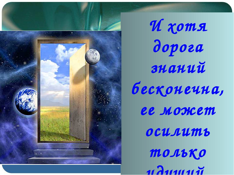 И хотя дорога знаний бесконечна, ее может осилить только идущий.