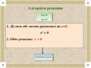 1. Делим обе части уравнения на а≠0. х2 = 0 2. Одно решение: х = 0. Алгоритм