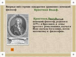 . Впервые ввёл термин «квадратное уравнение» немецкий философ - знаменитый н
