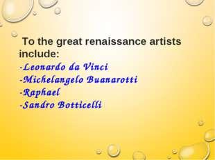 Тo the great renaissance artists include: -Leonardo da Vinci -Michelangelo B