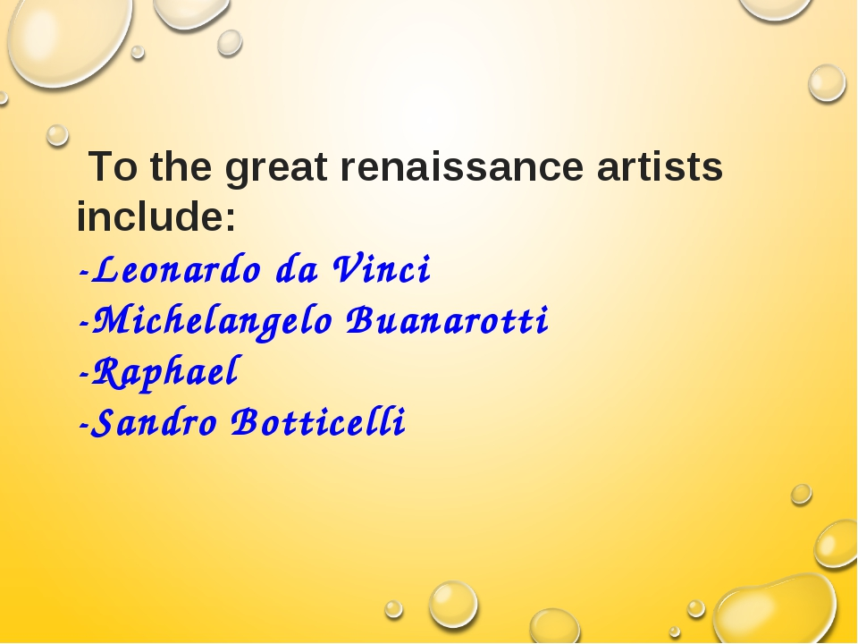 Тo the great renaissance artists include: -Leonardo da Vinci -Michelangelo B...