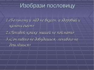 Изобрази пословицу 1.«Больному и мёд не вкусен, а здоровый и камень съест» 2