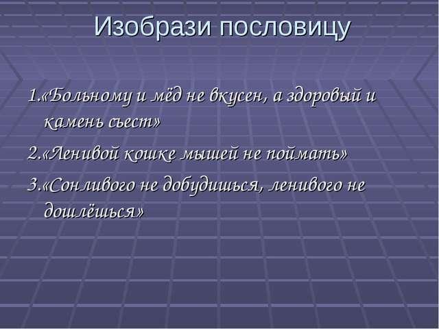 Изобрази пословицу 1.«Больному и мёд не вкусен, а здоровый и камень съест» 2...