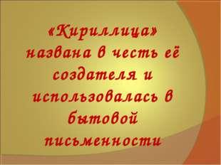 «Кириллица» названа в честь её создателя и использовалась в бытовой письменно