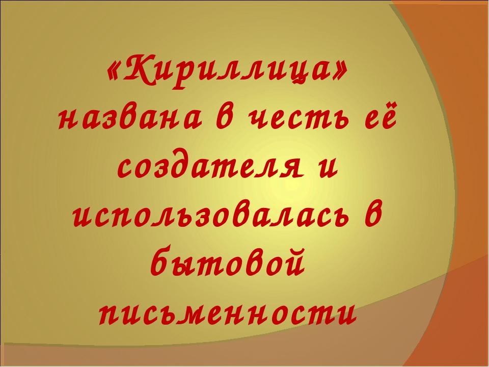 «Кириллица» названа в честь её создателя и использовалась в бытовой письменно...