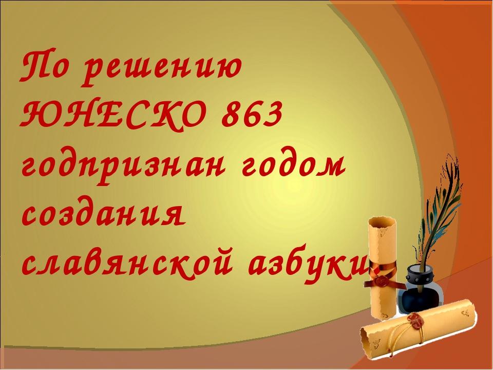 . По решению ЮНЕСКО 863 годпризнан годом создания славянской азбуки.