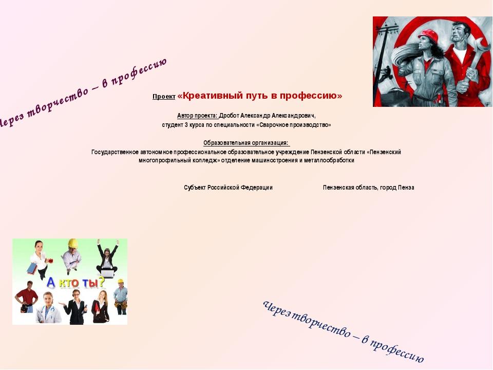 Проект «Креативный путь в профессию»  Автор проекта: Дробот Александр А...