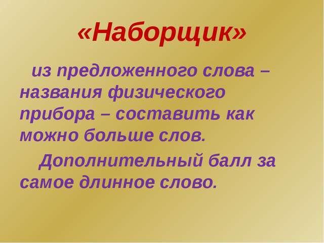 «Наборщик» из предложенного слова – названия физического прибора – составить...