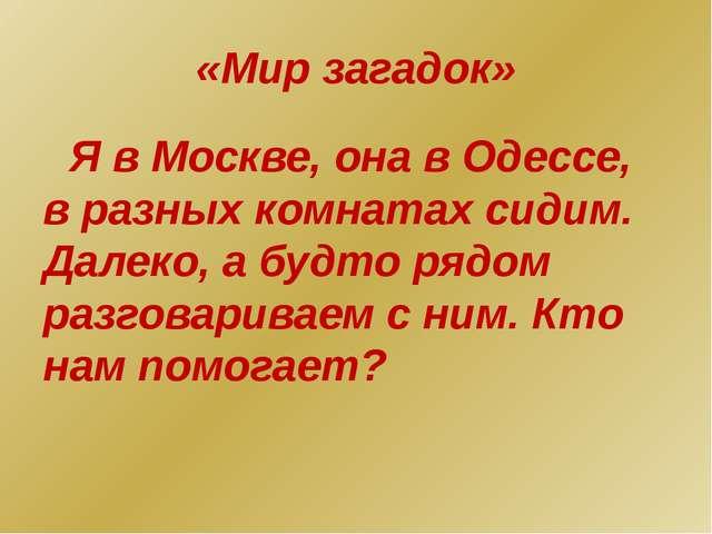 «Мир загадок» Я в Москве, она в Одессе, в разных комнатах сидим. Далеко, а бу...