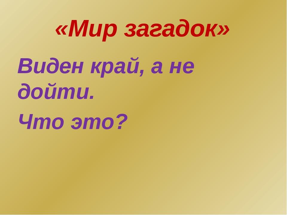 «Мир загадок» Виден край, а не дойти. Что это?