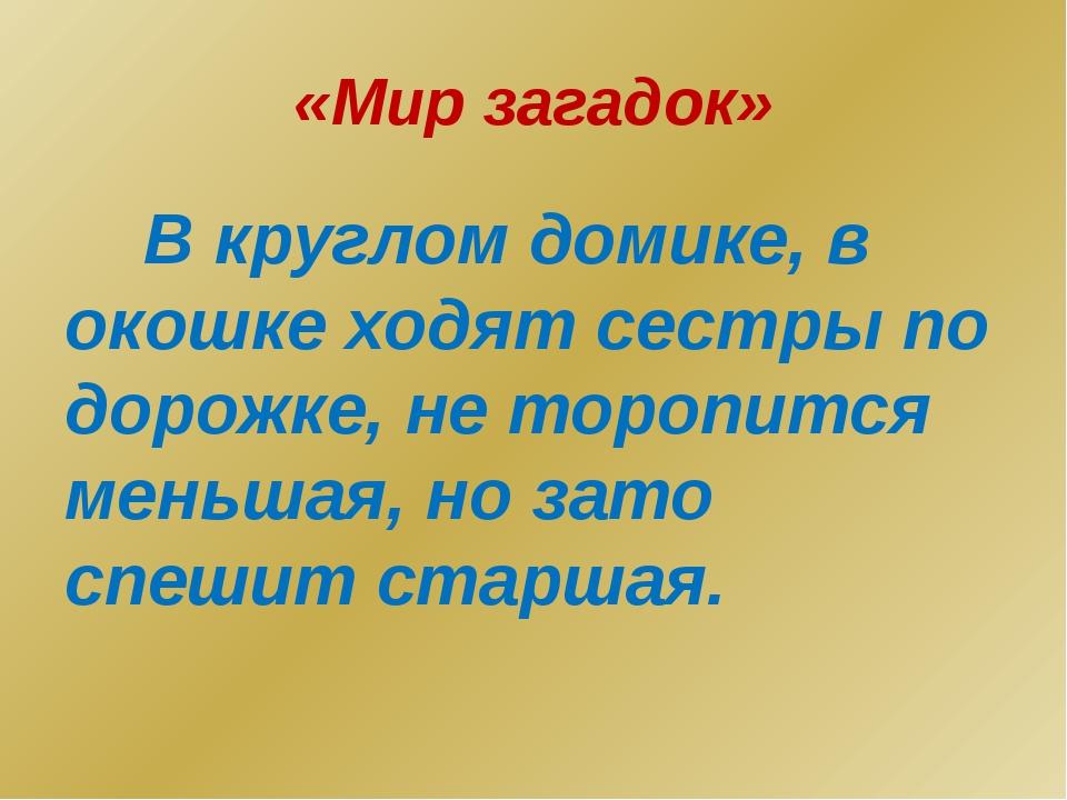 «Мир загадок» В круглом домике, в окошке ходят сестры по дорожке, не торопитс...