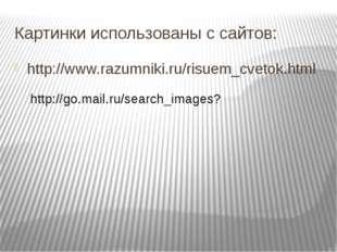 Картинки использованы с сайтов: http://www.razumniki.ru/risuem_cvetok.html ht