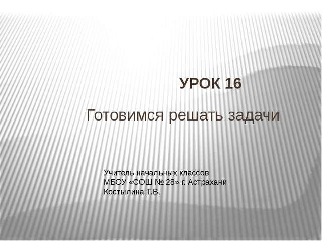 Готовимся решать задачи УРОК 16 Учитель начальных классов МБОУ «СОШ № 28» г....