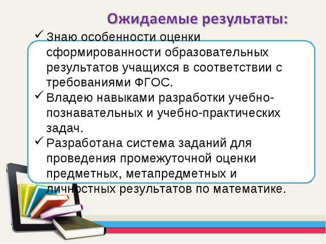 Знаю особенности оценки сформированности образовательных результатов учащихся...