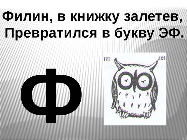 Филин, в книжку залетев, Превратился в букву ЭФ. Ф