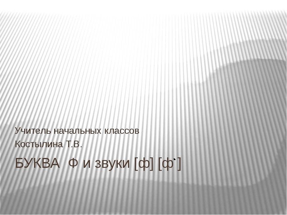 БУКВА Ф и звуки [ф] [ф ] Учитель начальных классов Костылина Т.В.