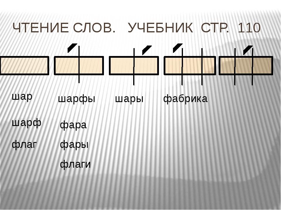 ЧТЕНИЕ СЛОВ. УЧЕБНИК СТР. 110 шар шарф шарфы шары фара фары флаг флаги фабрика