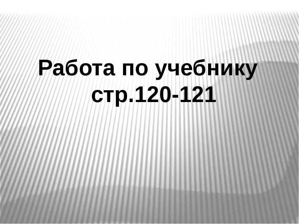 Работа по учебнику стр.120-121