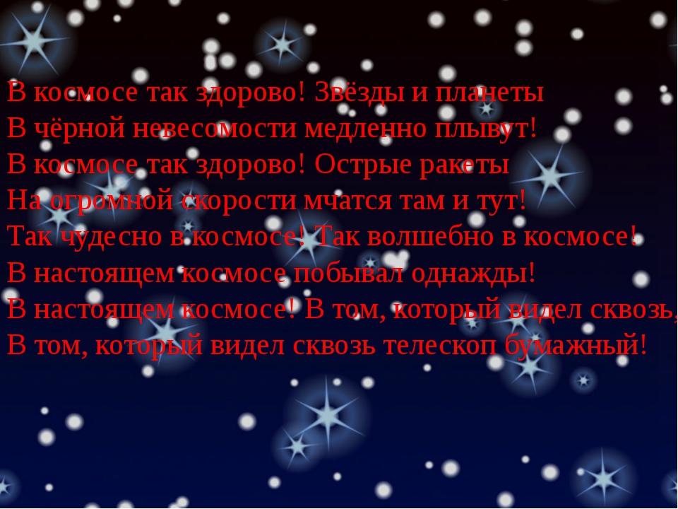 В космосе так здорово! Звёзды и планеты В чёрной невесомости медленно плывут!...