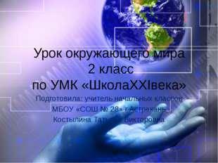 Урок окружающего мира 2 класс по УМК «ШколаXXIвека» Подготовила: учитель нача