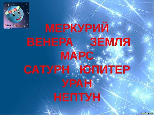 МЕРКУРИЙ ВЕНЕРА ЗЕМЛЯ МАРС САТУРН ЮПИТЕР УРАН НЕПТУН
