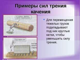 Примеры сил трения качения Для перемещения тяжелых грузов подкладывают под ни