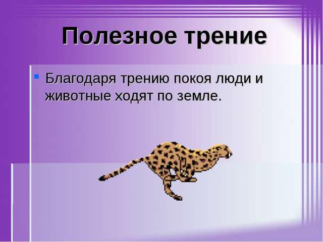 Полезное трение Благодаря трению покоя люди и животные ходят по земле.