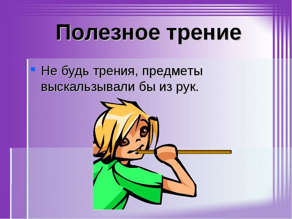 Полезное трение Не будь трения, предметы выскальзывали бы из рук.