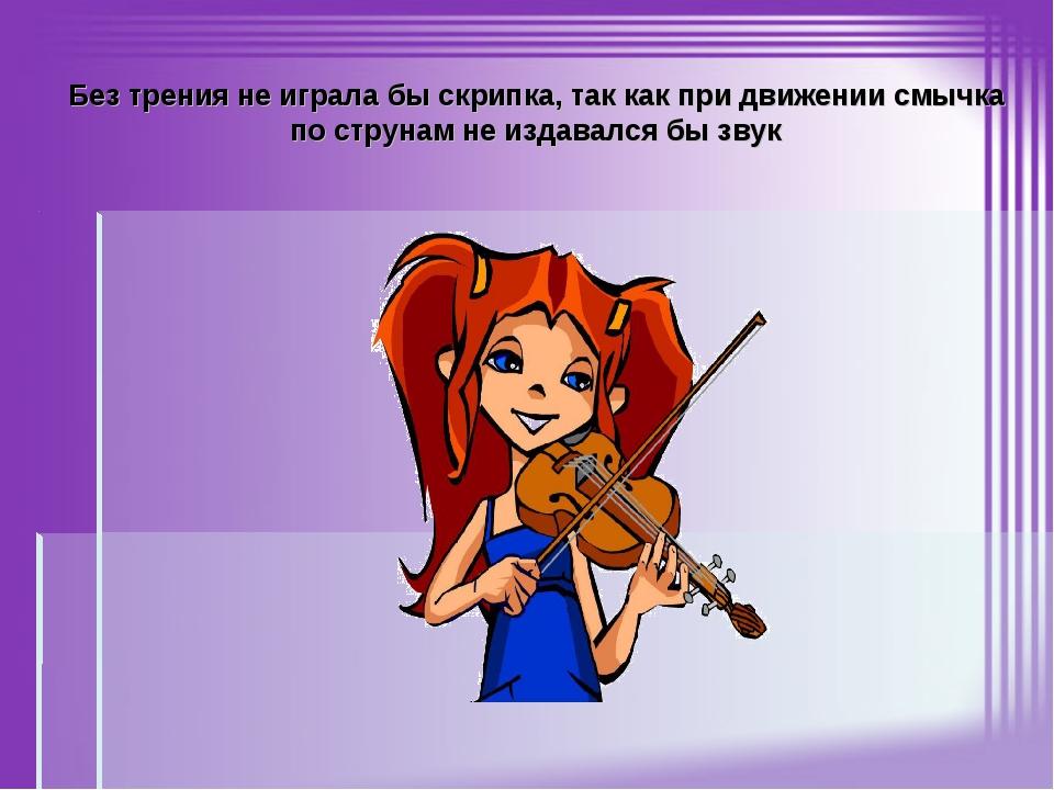 Без трения не играла бы скрипка, так как при движении смычка по струнам не из...