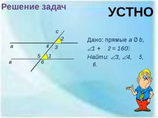 Решение задач Дано: прямые a ∥ b, 1 + ∠2 = 160⁰ Найти: 3, 4, ∠5, ∠6. а в 1
