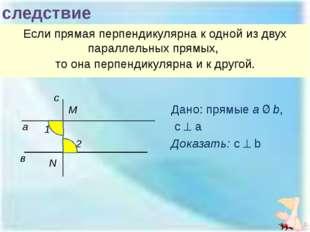 следствие Если прямая перпендикулярна к одной из двух параллельных прямых, то