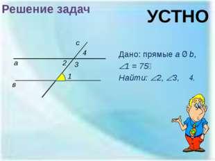 Решение задач Дано: прямые a ∥ b, 1 = 75⁰ Найти: 2, 3, ∠4. а в 1 2 с 3 УСТ