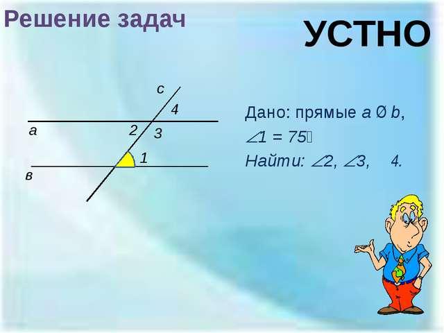 Решение задач Дано: прямые a ∥ b, 1 = 75⁰ Найти: 2, 3, ∠4. а в 1 2 с 3 УСТ...