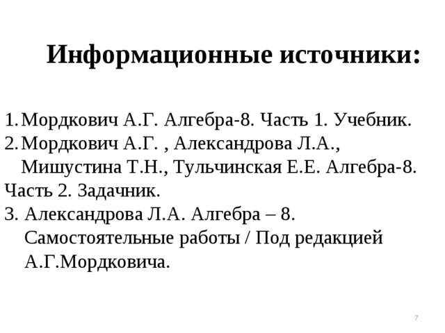 Информационные источники: * Мордкович А.Г. Алгебра-8. Часть 1. Учебник. Мордк...