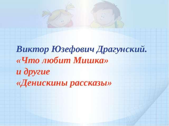 Виктор Юзефович Драгунский. «Что любит Мишка» и другие «Денискины рассказы»