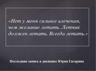Последняя запись в дневнике Юрия Гагарина «Нет у меня сильнее влечения, чем ж