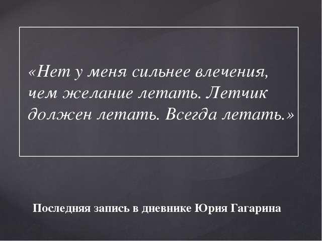 Последняя запись в дневнике Юрия Гагарина «Нет у меня сильнее влечения, чем ж...