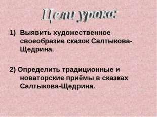 Выявить художественное своеобразие сказок Салтыкова-Щедрина. 2) Определить тр
