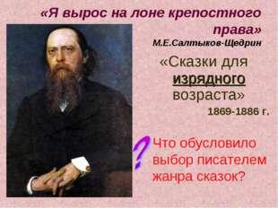 «Я вырос на лоне крепостного права» М.Е.Салтыков-Щедрин «Сказки для изрядного