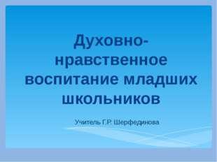Духовно-нравственное воспитание младших школьников Учитель Г.Р. Шерфединова