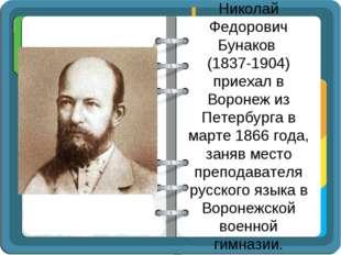 Николай Федорович Бунаков (1837-1904) приехал в Воронеж из Петербурга в марте