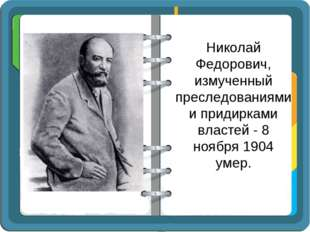 Николай Федорович, измученный преследованиями и придирками властей - 8 ноября