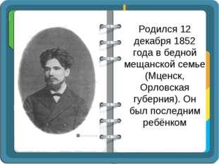 Родился 12 декабря 1852 года в бедной мещанской семье (Мценск, Орловская губе