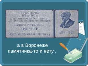 а в Воронеже памятника-то и нету..