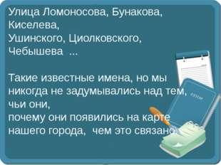 Улица Ломоносова, Бунакова, Киселева, Ушинского, Циолковского, Чебышева ...