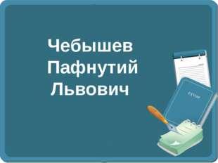 Чебышев Пафнутий Львович