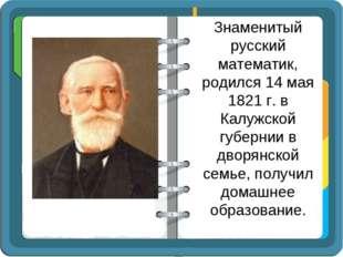Знаменитый русский математик, родился 14 мая 1821 г. в Калужской губернии в д